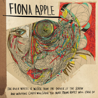 Fiona Apple - <i>The Idler Wheel Is Wiser Than the Driver of the Screw and Whipping Cords Will Serve You More Than Ropes Will Ever Do</i> (Epic)